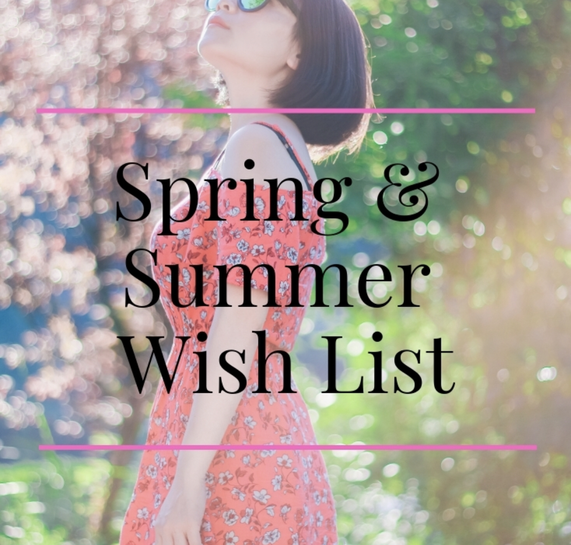 Spring & Summer Wish List 2019!